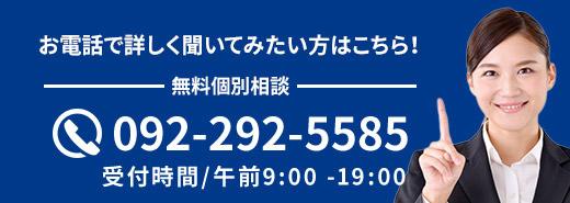 お電話で詳しく聞いてみたい方はこちら!092-292-5585 受付時間/午前9:00 -19:00